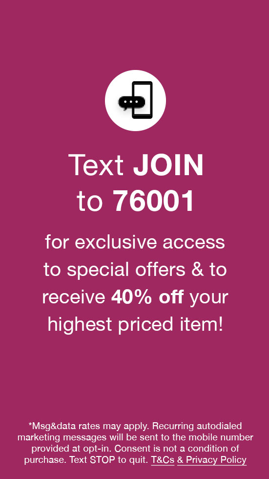 Text JOIN to 76001 for exclusive access to special offers, new arrivals and more!